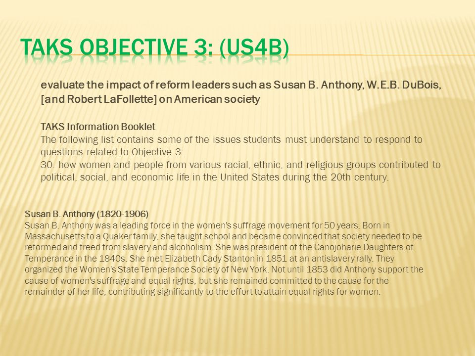 TAKS Objective 3: (US4B) evaluate the impact of reform leaders such as Susan B. Anthony, W.E.B. DuBois, [and Robert LaFollette] on American society.